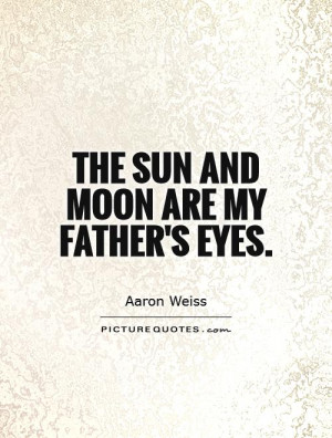 Father Quotes Moon Quotes Eye Quotes Sun Quotes Aaron Weiss Quotes