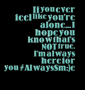 ... you're alone i hope you know that's not true i'm always here for you
