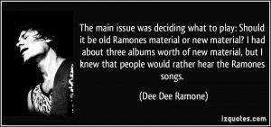 ... knew that people would rather hear the Ramones songs. - Dee Dee Ramone