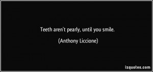 Teeth aren't pearly, until you smile. - Anthony Liccione