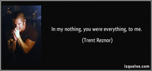 In my nothing, you were everything, to me. - Trent Reznor