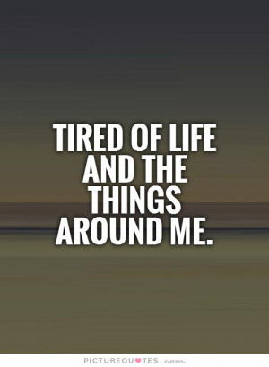 Tired of life and the things around me Picture Quote #1