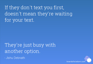 they don't text you first, doesn't mean they're waiting for your text ...
