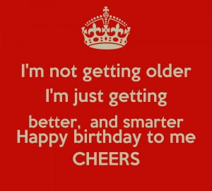 not-getting-older-i-m-just-getting-better-and-smarter-happy ...