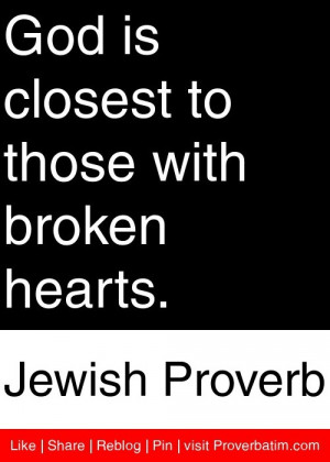 ... to those with broken hearts. - Jewish Proverb #proverbs #quotes