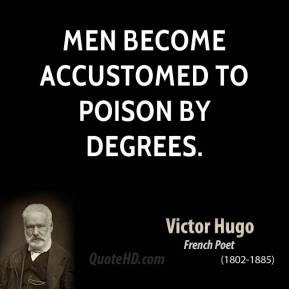 Victor Hugo - Men become accustomed to poison by degrees.