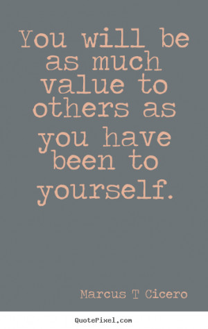 picture quotes - You will be as much value to others as you have ...