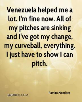 Venezuela helped me a lot. I'm fine now. All of my pitches are sinking ...