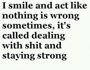 smile and act like nothing is wrong sometimes, it's called dealing ...