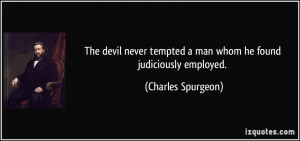 ... tempted a man whom he found judiciously employed. - Charles Spurgeon