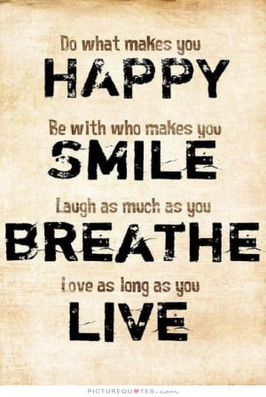 Do what makes you happy. Be with who makes you smile. Laugh as much as ...