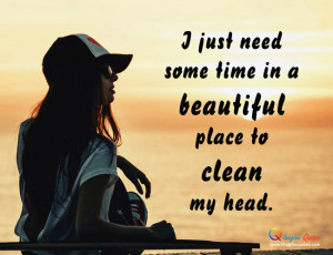 just need some time in a beautifulplace to cleanmy head.