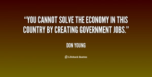 You cannot solve the economy in this country by creating government ...