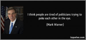 ... tired of politicians trying to poke each other in the eye. - Mark