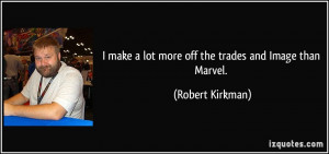 ... make a lot more off the trades and Image than Marvel. - Robert Kirkman