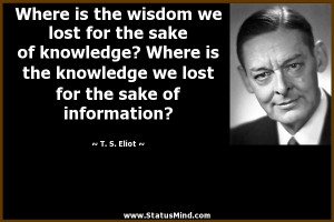 the wisdom we lost for the sake of knowledge? Where is the knowledge ...