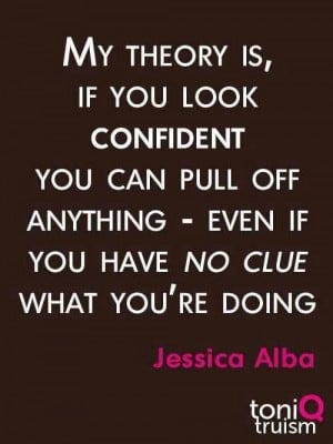 ... you have no clue what you're doing. ~ Jessica Alba #confidence #quote