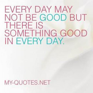 ... Every day may not be good but there is something good in every day
