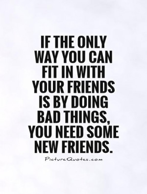 ... is by doing bad things, you need some new friends Picture Quote #1