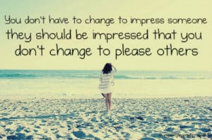 ... Someone they Should be Impressed that you Dont change to Please Others