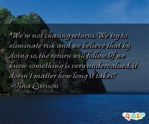 We're not chasing returns . We try to eliminate risk and we believe ...
