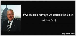 If we abandon marriage, we abandon the family. - Michael Enzi