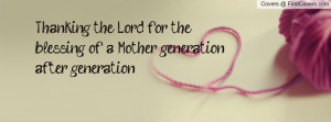 Thanking the Lord for the blessing of a Mother generation after ...