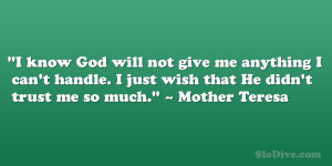 "... just wish that He didn't trust me so much."" – Mother Teresa"