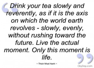 ... your tea slowly and reverently - Thich Nhat Hanh - Quotes and sayings