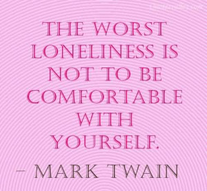 The Worst Loneliness In Not To Be Comfortable With Yourself~ Mark ...