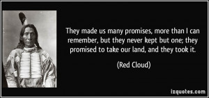 ... but one; they promised to take our land, and they took it. - Red Cloud