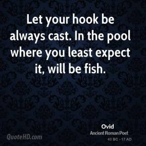 Let your hook be always cast. In the pool where you least expect it ...