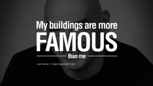 My buildings are more famous than me. - Jean Nouvel Quotes By Famous ...