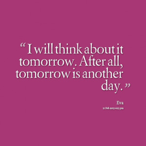 Quotes Picture: i will think about it tomorrow after all, tomorrow is ...