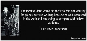 ... and not trying to compete with fellow students. - Carl David Anderson