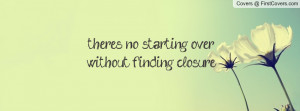 there's no starting over without finding closure , Pictures