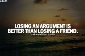 Losing an argument is better than losing a friend.