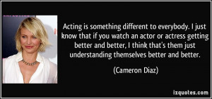 Acting is something different to everybody. I just know that if you ...