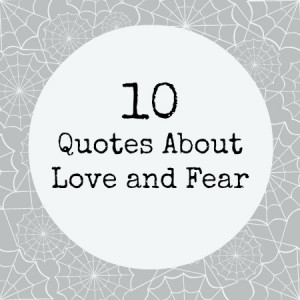 ... not getting the chance to. Take a look at 10 quotes on love and fear