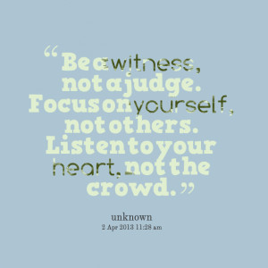 ... not a judge focus on yourself, not others listen to your heart, not