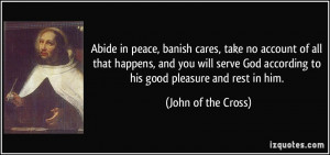 Abide in peace, banish cares, take no account of all that happens, and ...