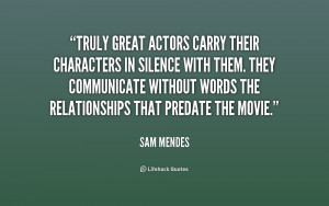 Truly great actors carry their characters in silence with them. They ...