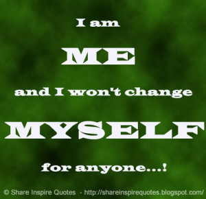 am ME and I won't change MYSELF for anyone...!