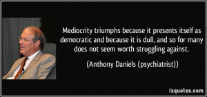 Mediocrity triumphs because it presents itself as democratic and ...