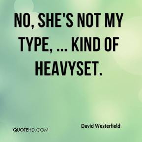 No, she's not my type, ... kind of heavyset.