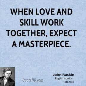 John Ruskin - When love and skill work together, expect a masterpiece.
