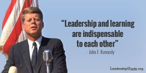 John F Kennedy Quote - Leadership and learning are indispensable to ...