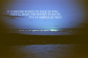 If someone wants to talk to you. They'll make the effort to do so. It ...