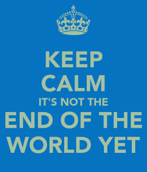 keep-calm-it-s-not-the-end-of-the-world-yet.png