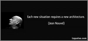 Each new situation requires a new architecture. - Jean Nouvel